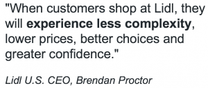 """When customers shop at Lidl, they will experience less complexity, lower prices, better choices and greater confidence."" Lidl U.S. CEO, Brendan Proctor"