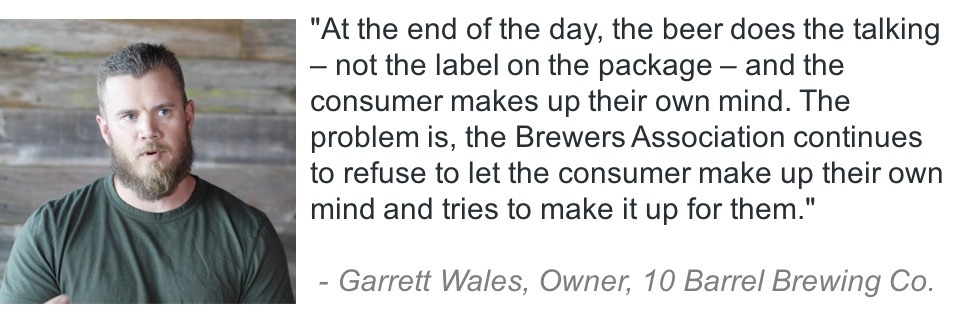 """At the end of the day, the beer does the talking - not the label on the package - and the consumer makes up their own mind. The problem is, the Brewers Association continues to refuse to let the consumer make up their own mind and tries to make it up for them."" Garrett Wales, Owner, 10 Barrel Brewing Co."