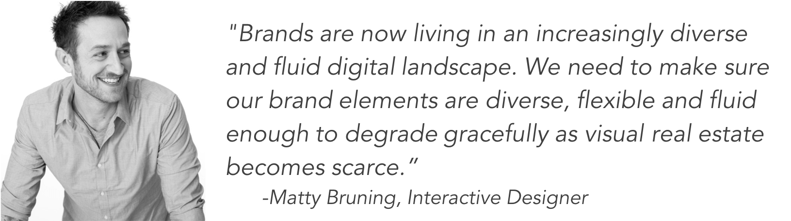 Brands are now living in an increasingly diverse and fluid digital landscape. We need to make sure our brand elements are diverse, flexible and fluid enough to degrade gracefully as visual real estate becomes scarce. - Matty Bruning, Interactive Designer